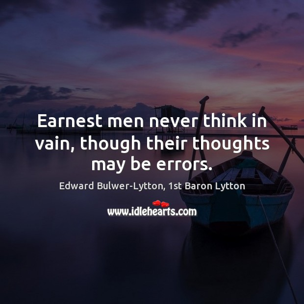 Image, Earnest men never think in vain, though their thoughts may be errors.