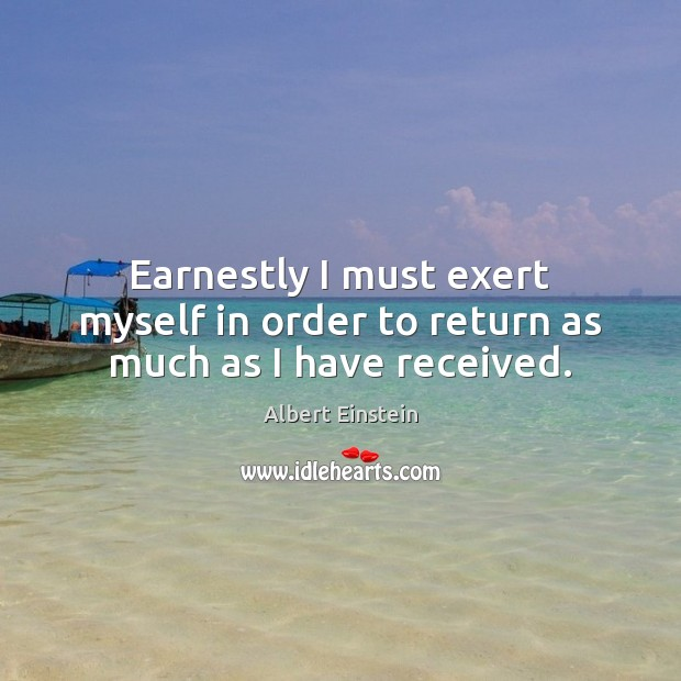 Earnestly I must exert myself in order to return as much as I have received. Albert Einstein Picture Quote