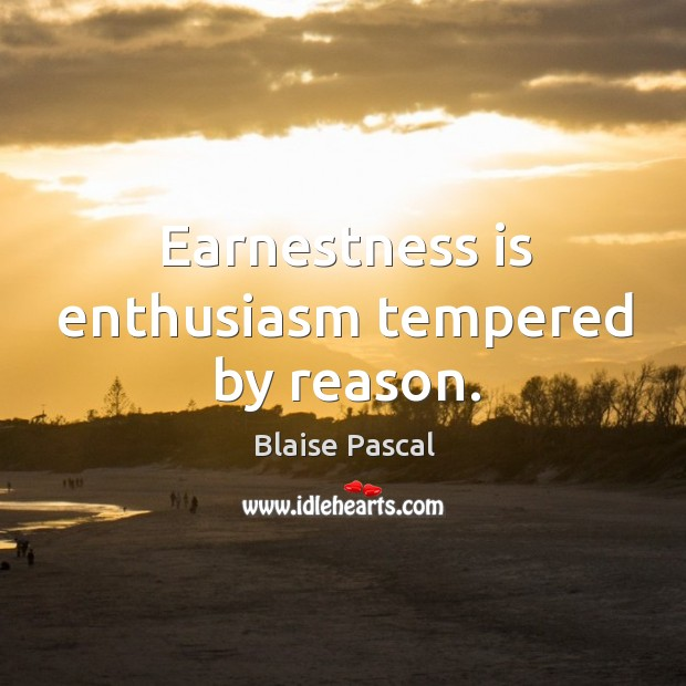 Earnestness is enthusiasm tempered by reason. Image