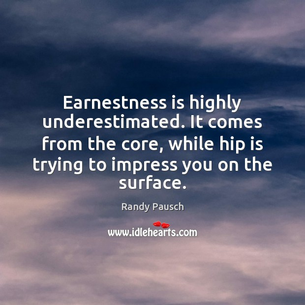 Earnestness is highly underestimated. It comes from the core, while hip is Randy Pausch Picture Quote