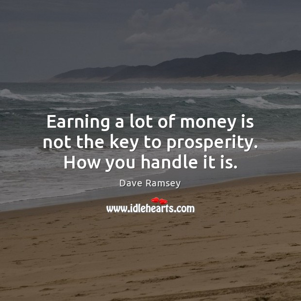 Earning a lot of money is not the key to prosperity. How you handle it is. Dave Ramsey Picture Quote