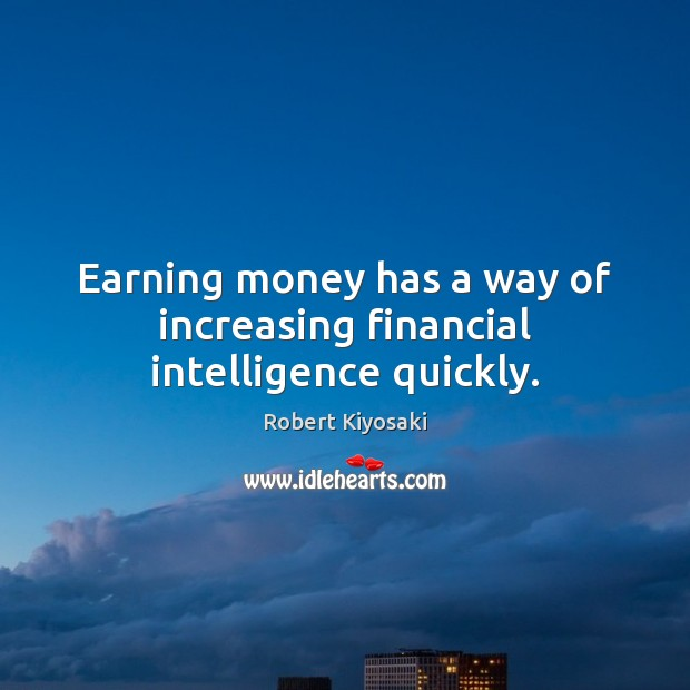 Earning money has a way of increasing financial intelligence quickly. Image