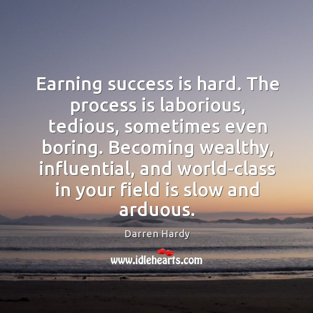 Image, Earning success is hard. The process is laborious, tedious, sometimes even boring.