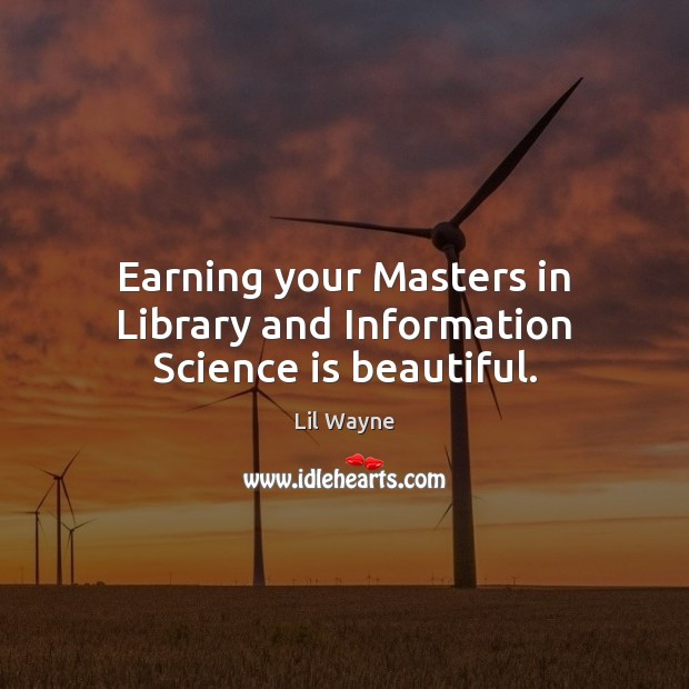 Image, Earning your Masters in Library and Information Science is beautiful.