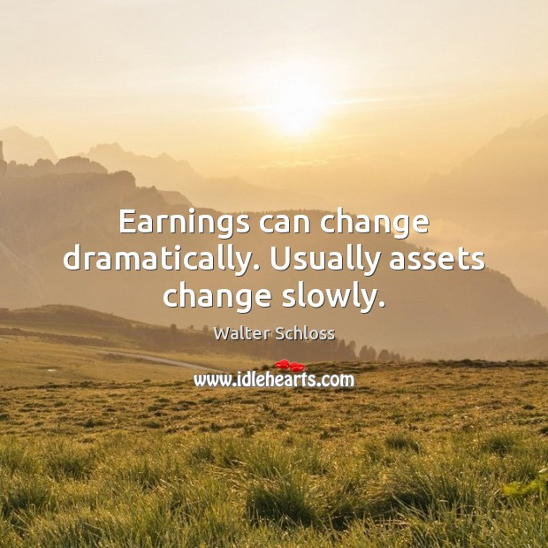 Earnings can change dramatically. Usually assets change slowly. Image