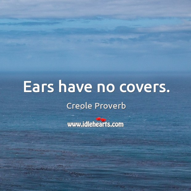 Ears have no covers. Creole Proverbs Image