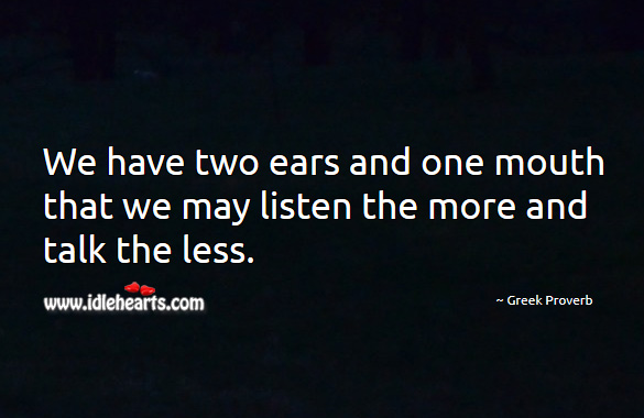 We have two ears and one mouth that we may listen the more and talk the less. Greek Proverbs Image