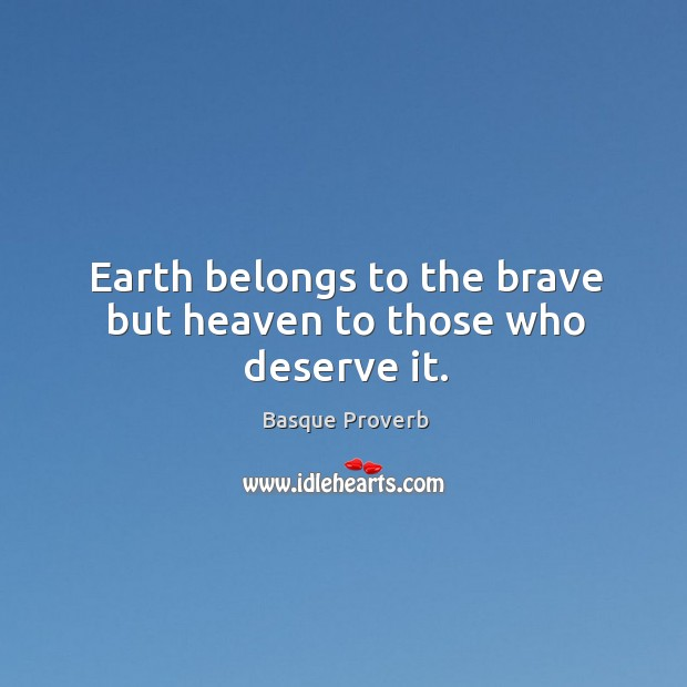 Earth belongs to the brave but heaven to those who deserve it. Basque Proverbs Image
