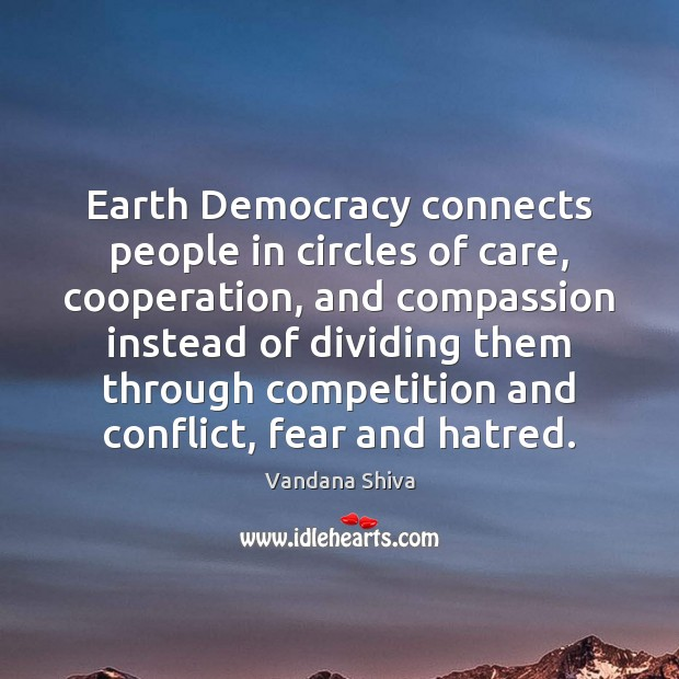 Earth Democracy connects people in circles of care, cooperation, and compassion instead Vandana Shiva Picture Quote