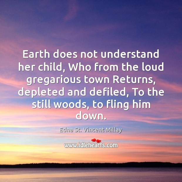 Earth does not understand her child, Who from the loud gregarious town Edna St. Vincent Millay Picture Quote