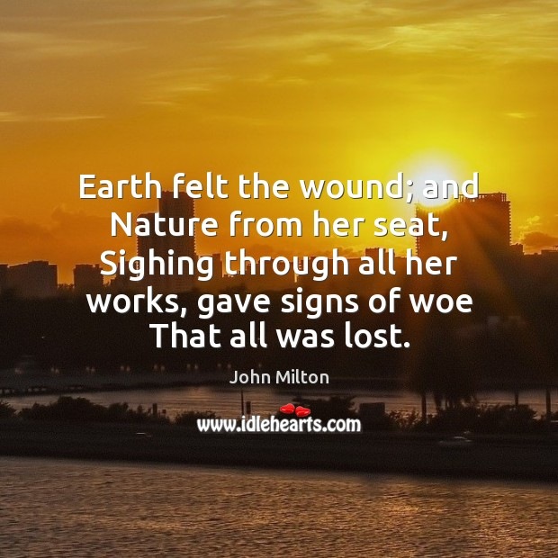 Earth felt the wound; and Nature from her seat, Sighing through all Image