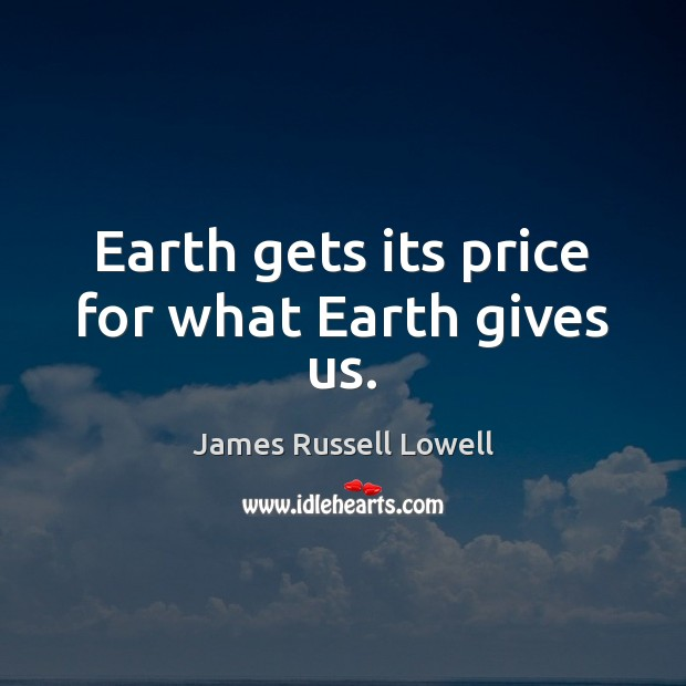 Earth gets its price for what Earth gives us. James Russell Lowell Picture Quote