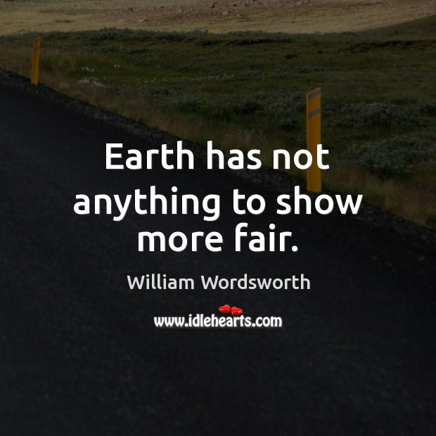 Earth has not anything to show more fair. William Wordsworth Picture Quote