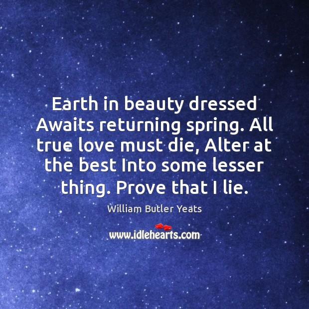 Earth in beauty dressed Awaits returning spring. All true love must die, Image