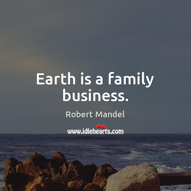 Earth is a family business. Robert Mandel Picture Quote