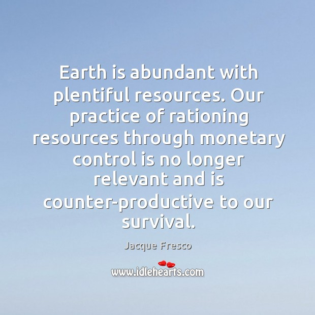 Earth is abundant with plentiful resources. Our practice of rationing resources through monetary. Image