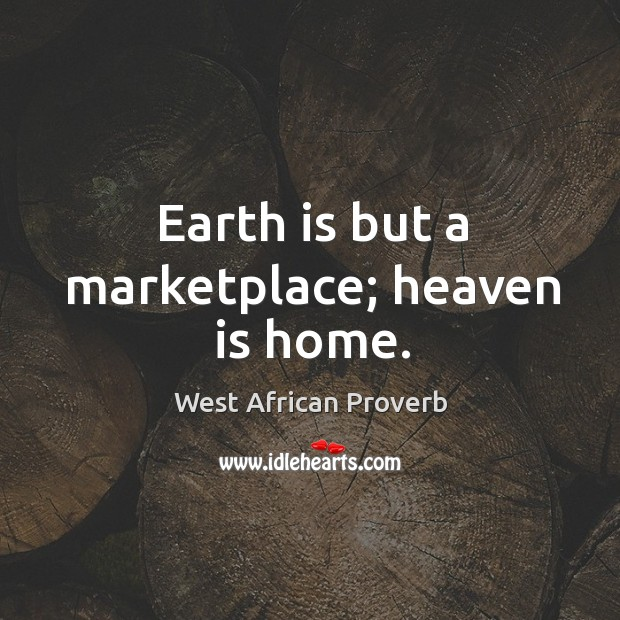 Earth is but a marketplace; heaven is home. West African Proverbs Image