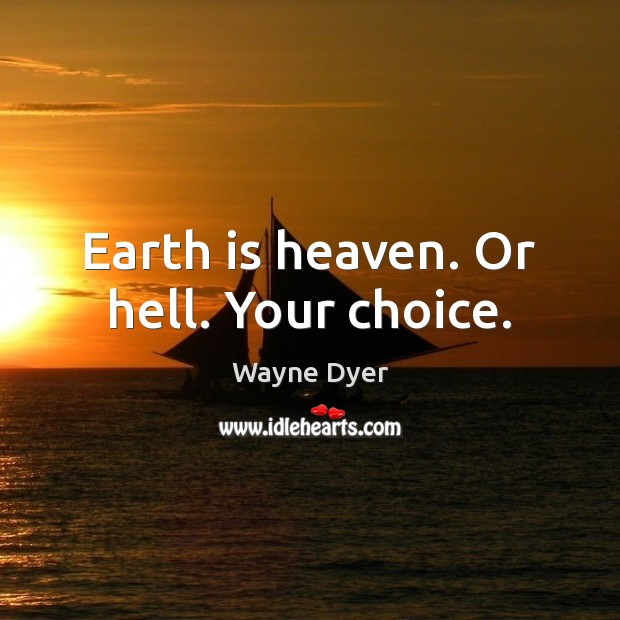 Earth is heaven. Or hell. Your choice. Image