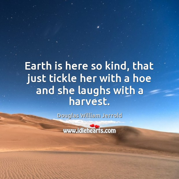 Image, Earth is here so kind, that just tickle her with a hoe and she laughs with a harvest.
