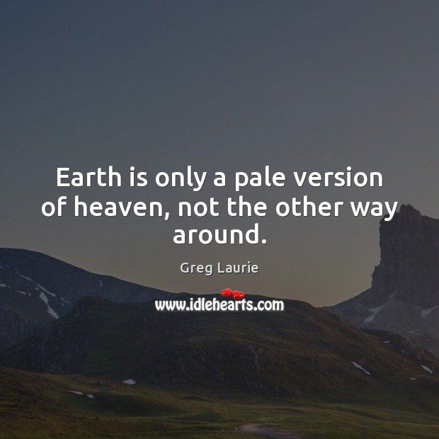 Earth is only a pale version of heaven, not the other way around. Greg Laurie Picture Quote