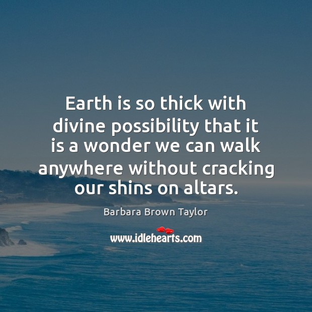 Earth is so thick with divine possibility that it is a wonder Barbara Brown Taylor Picture Quote