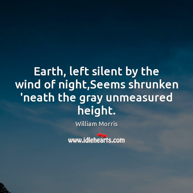 Earth, left silent by the wind of night,Seems shrunken 'neath the gray unmeasured height. William Morris Picture Quote