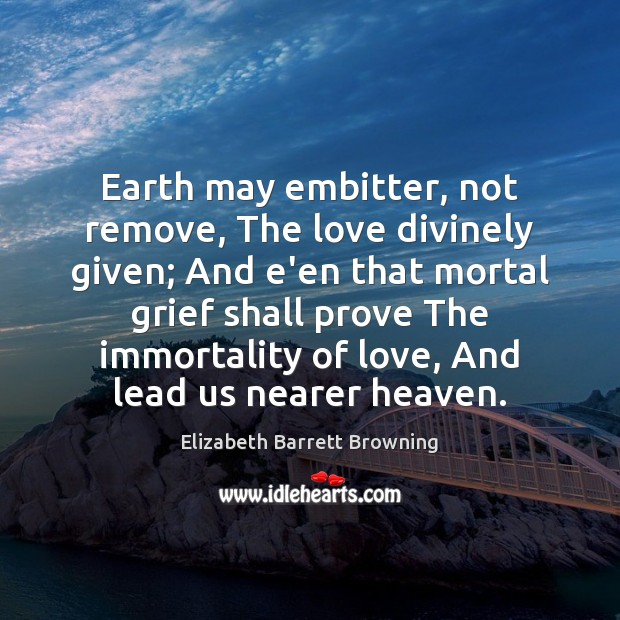 Earth may embitter, not remove, The love divinely given; And e'en that Elizabeth Barrett Browning Picture Quote