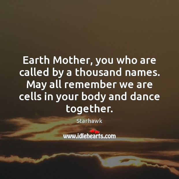 Image, Earth Mother, you who are called by a thousand names. May all