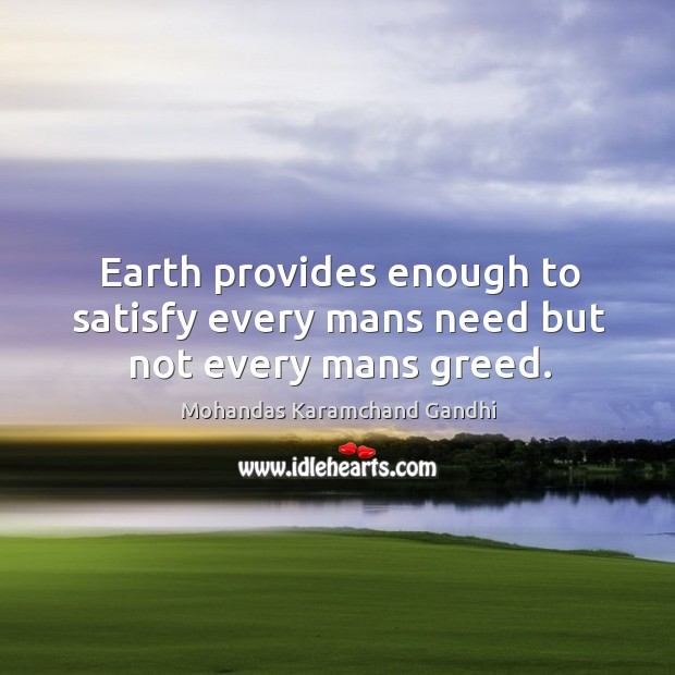 Earth provides enough to satisfy every mans need but not every mans greed. Mohandas Karamchand Gandhi Picture Quote