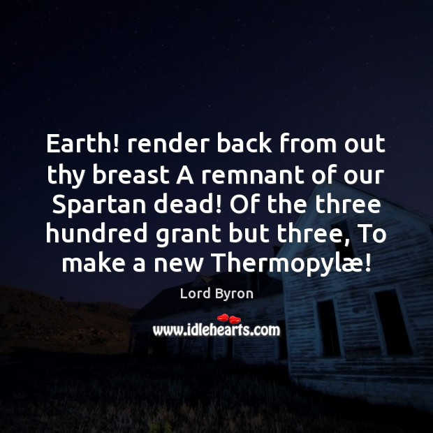 Earth! render back from out thy breast A remnant of our Spartan Image