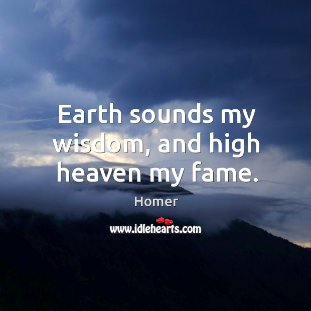 Earth sounds my wisdom, and high heaven my fame. Image