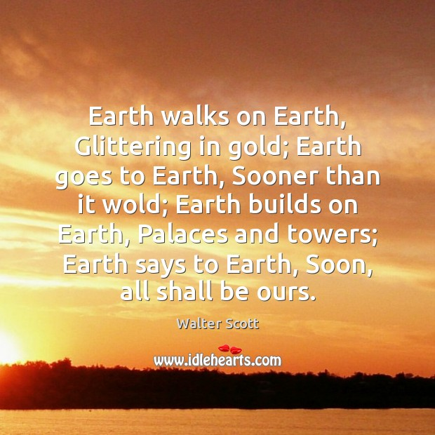 Earth walks on Earth, Glittering in gold; Earth goes to Earth, Sooner Walter Scott Picture Quote