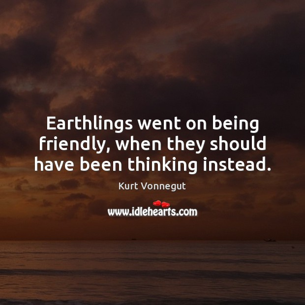 Earthlings went on being friendly, when they should have been thinking instead. Image