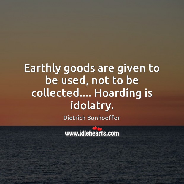 Image, Earthly goods are given to be used, not to be collected…. Hoarding is idolatry.