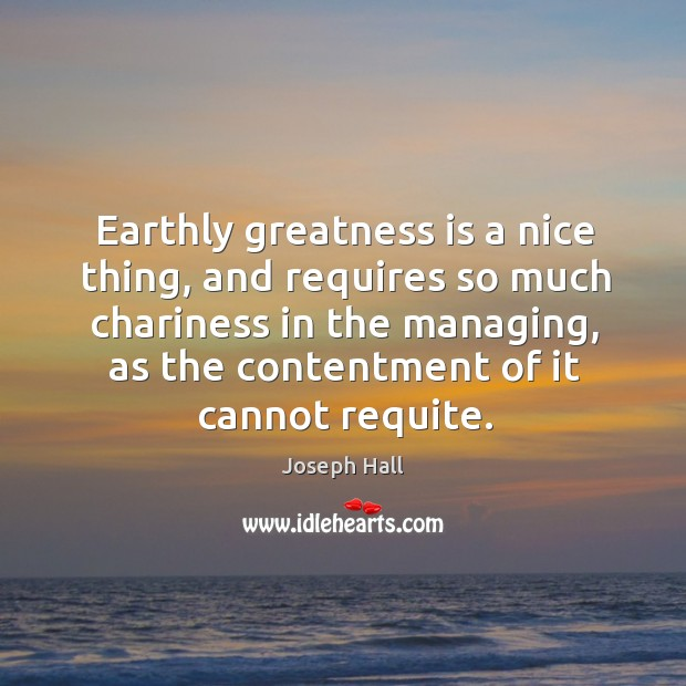 Earthly greatness is a nice thing, and requires so much chariness in Joseph Hall Picture Quote