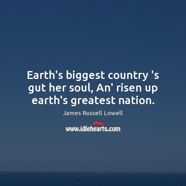 Earth's biggest country 's gut her soul, An' risen up earth's greatest nation. James Russell Lowell Picture Quote