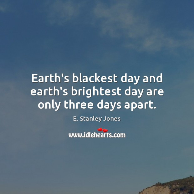 Earth's blackest day and earth's brightest day are only three days apart. E. Stanley Jones Picture Quote