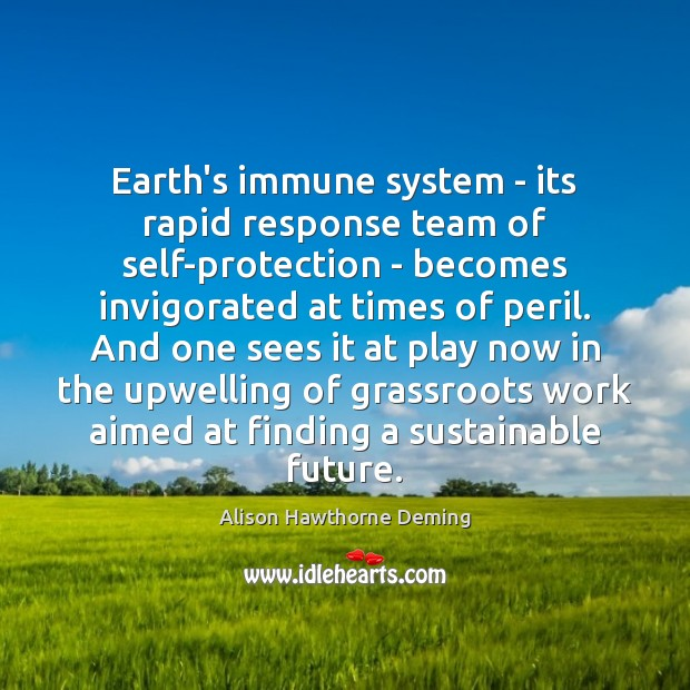 Earth's immune system – its rapid response team of self-protection – becomes Alison Hawthorne Deming Picture Quote