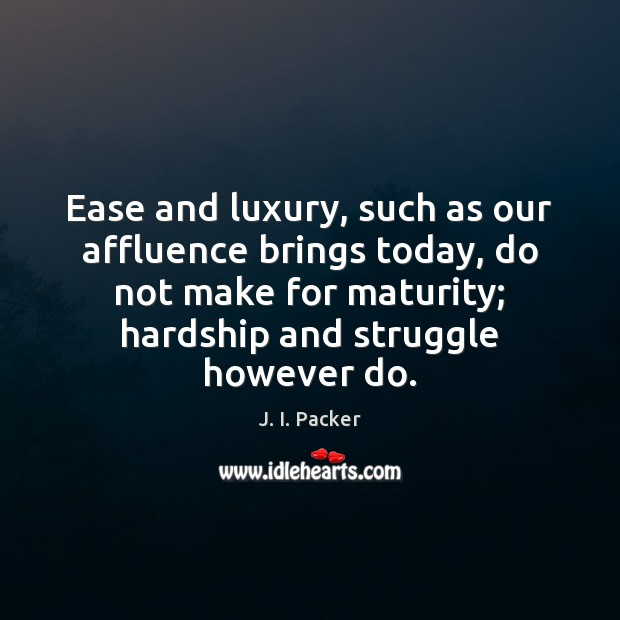 Ease and luxury, such as our affluence brings today, do not make J. I. Packer Picture Quote
