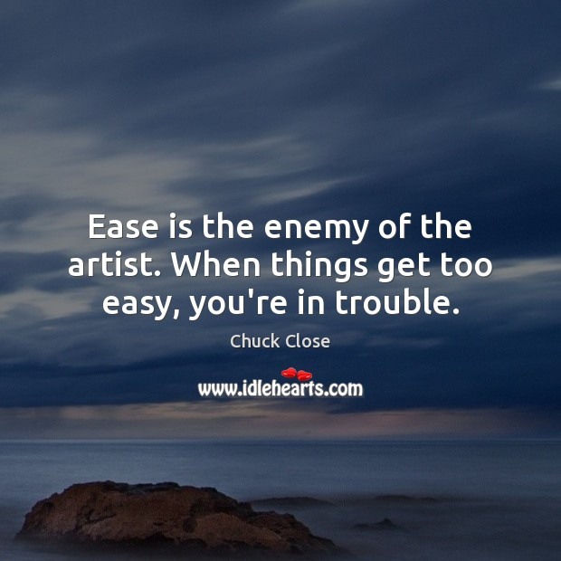 Ease is the enemy of the artist. When things get too easy, you're in trouble. Chuck Close Picture Quote