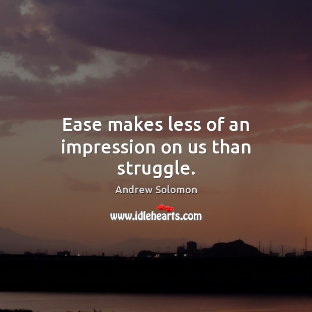 Image, Ease makes less of an impression on us than struggle.