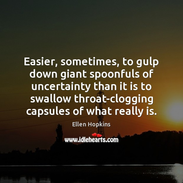 Easier, sometimes, to gulp down giant spoonfuls of uncertainty than it is Ellen Hopkins Picture Quote
