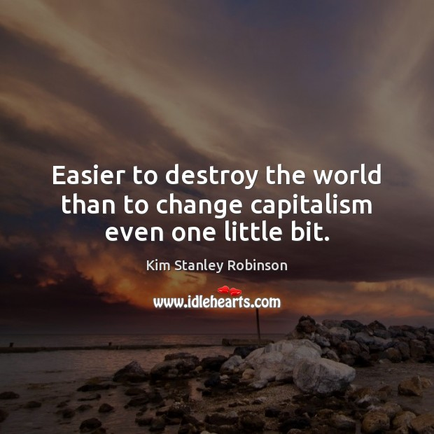 Easier to destroy the world than to change capitalism even one little bit. Kim Stanley Robinson Picture Quote