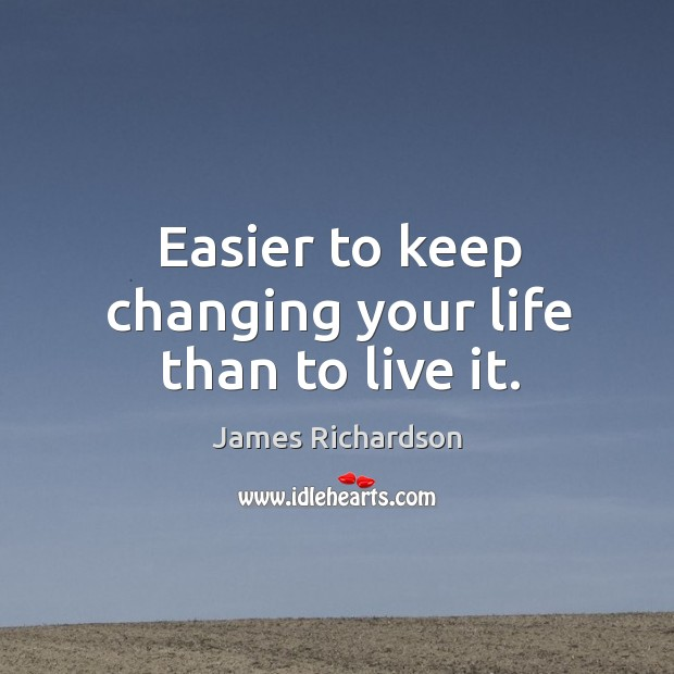 Easier to keep changing your life than to live it. Image