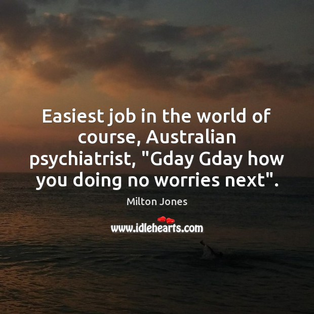 "Image, Easiest job in the world of course, Australian psychiatrist, ""Gday Gday how"