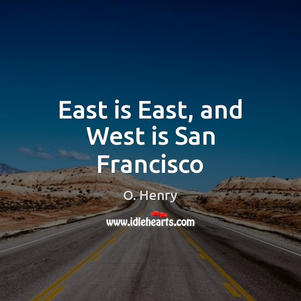 East is East, and West is San Francisco O. Henry Picture Quote