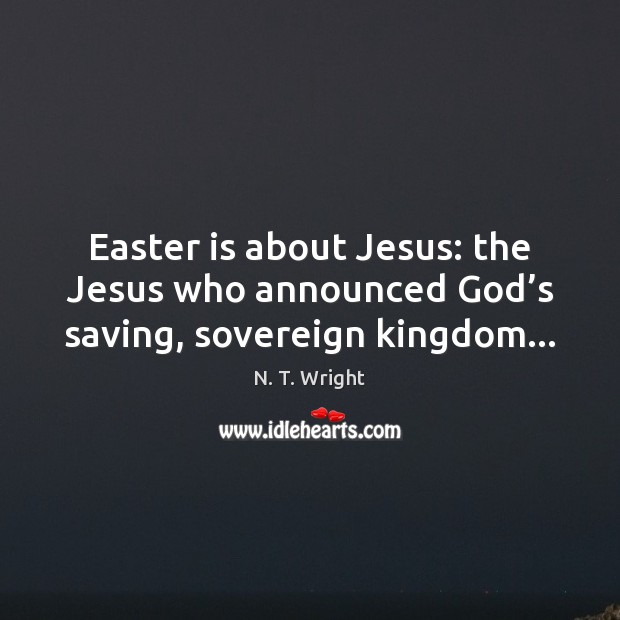 Easter is about Jesus: the Jesus who announced God's saving, sovereign kingdom… Easter Quotes Image