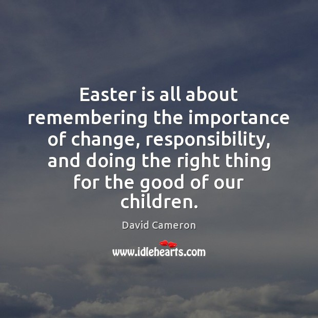 Easter is all about remembering the importance of change, responsibility, and doing David Cameron Picture Quote