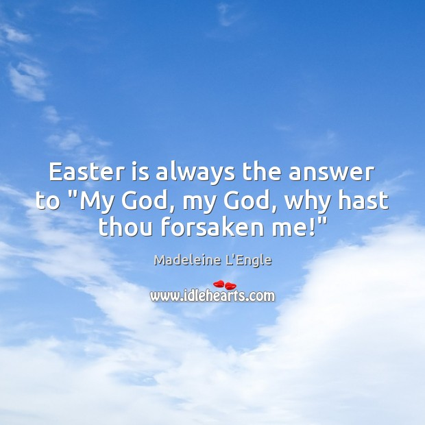 """Easter is always the answer to """"My God, my God, why hast thou forsaken me!"""" Easter Quotes Image"""