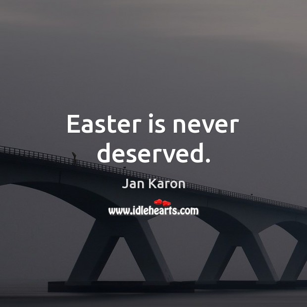 Easter is never deserved. Jan Karon Picture Quote